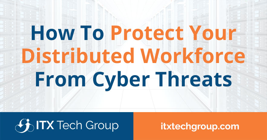 How To Protect Your Distributed Workforce From Cyber Threats