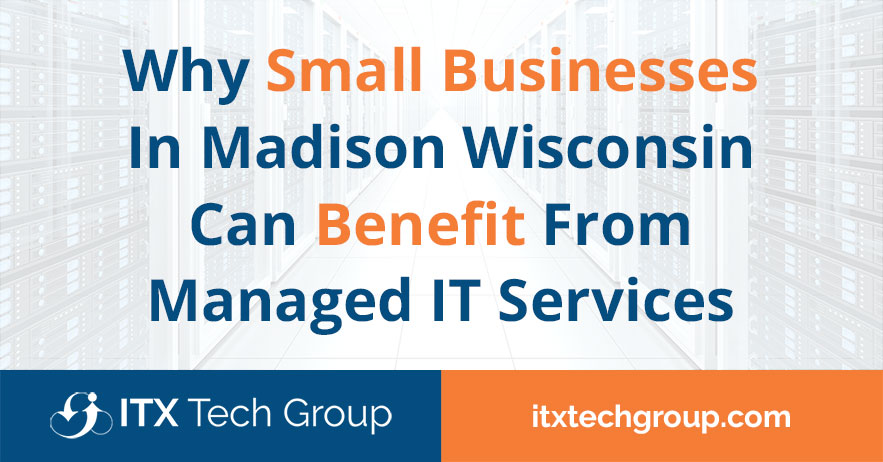 Why Small Businesses In Madison Wisconsin Can Benefit From Managed IT Services
